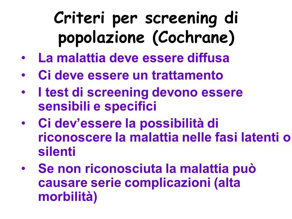 Criteri per screening di popolazione (Cochrane) La malattia deve essere diffusa Ci deve essere un trattamento I test di screening devono essere sensibili e specifici Ci devessere la possibilità di riconoscere la malattia nelle fasi latenti o silenti Se non riconosciuta la malattia può causare serie complicazioni (alta morbilità)