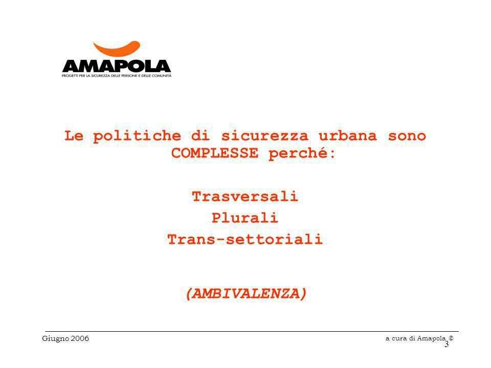 3 Le politiche di sicurezza urbana sono COMPLESSE perché: Trasversali Plurali Trans-settoriali (AMBIVALENZA) Giugno 2006 a cura di Amapola ©