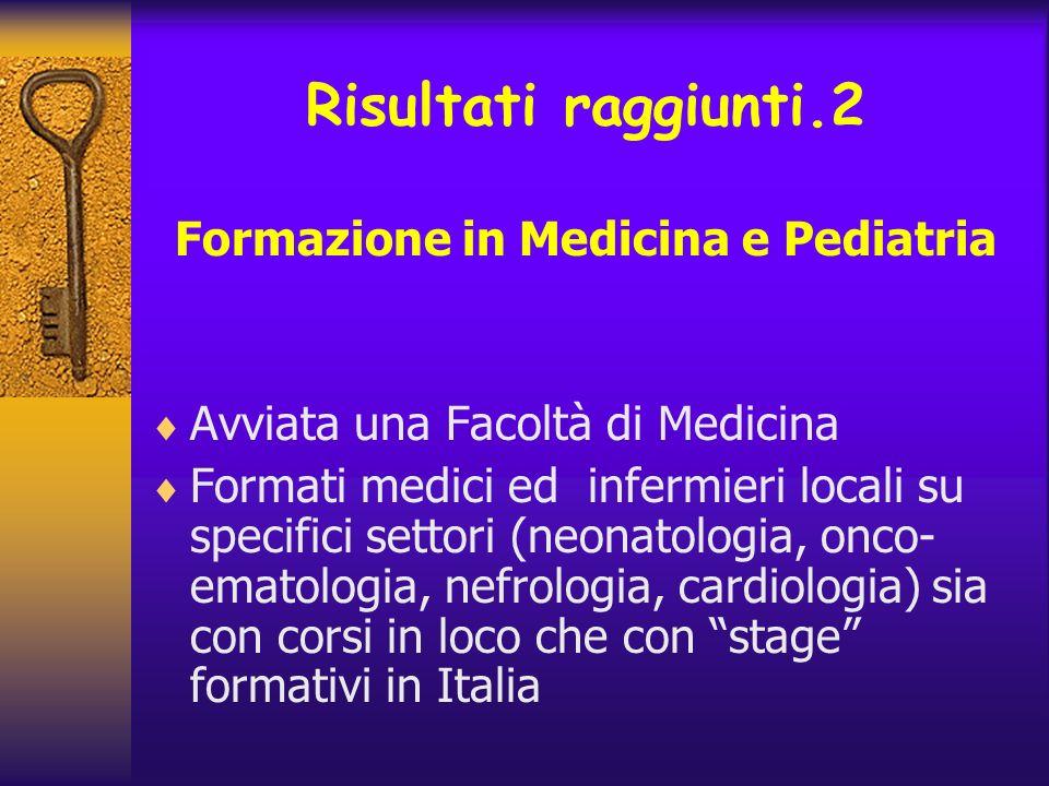 Risultati raggiunti.2 Formazione in Medicina e Pediatria Avviata una Facoltà di Medicina Formati medici ed infermieri locali su specifici settori (neo