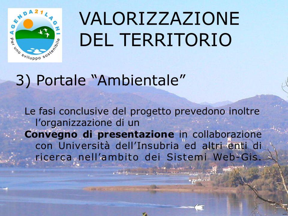 3) Portale Ambientale VALORIZZAZIONE DEL TERRITORIO Le fasi conclusive del progetto prevedono inoltre lorganizzazione di un Convegno di presentazione in collaborazione con Università dellInsubria ed altri enti di ricerca nellambito dei Sistemi Web-Gis.