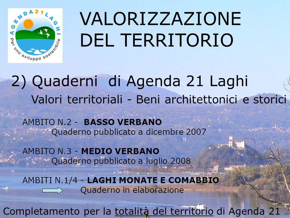 2) Quaderni di Agenda 21 Laghi Valori territoriali - Beni architettonici e storici VALORIZZAZIONE DEL TERRITORIO AMBITO N.2 - BASSO VERBANO Quaderno pubblicato a dicembre 2007 AMBITO N.3 - MEDIO VERBANO Quaderno pubblicato a luglio 2008 AMBITI N.1/4 - LAGHI MONATE E COMABBIO Quaderno in elaborazione Completamento per la totalità del territorio di Agenda 21