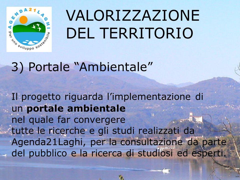 3) Portale Ambientale Il progetto riguarda limplementazione di un portale ambientale nel quale far convergere tutte le ricerche e gli studi realizzati da Agenda21Laghi, per la consultazione da parte del pubblico e la ricerca di studiosi ed esperti.