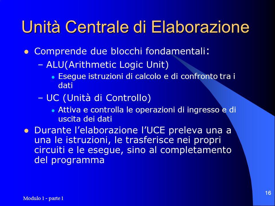 Modulo 1 - parte 1 16 Unità Centrale di Elaborazione Comprende due blocchi fondamentali : –ALU(Arithmetic Logic Unit) Esegue istruzioni di calcolo e d