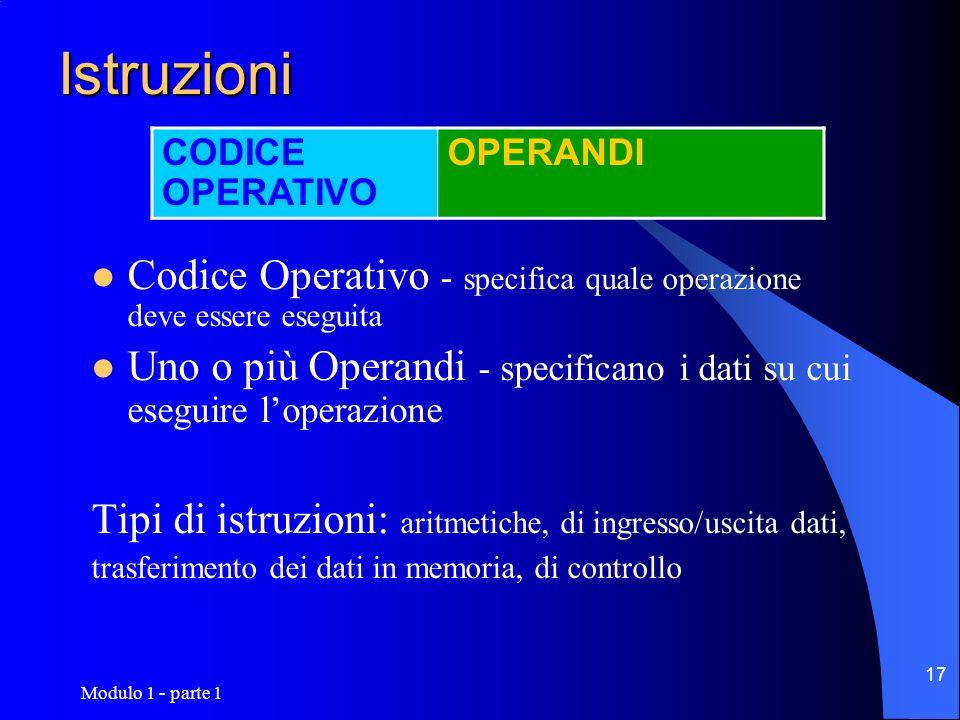 Modulo 1 - parte 1 17 Istruzioni Codice Operativo - specifica quale operazione deve essere eseguita Uno o più Operandi - specificano i dati su cui ese