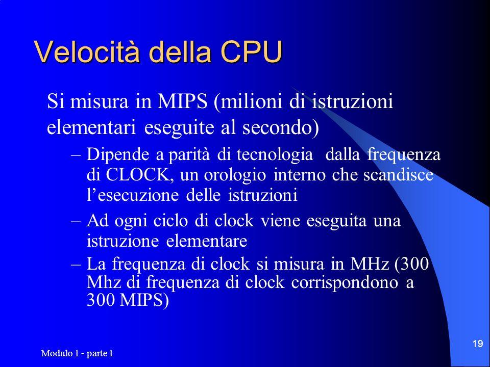 Modulo 1 - parte 1 19 Velocità della CPU Si misura in MIPS (milioni di istruzioni elementari eseguite al secondo) –Dipende a parità di tecnologia dall