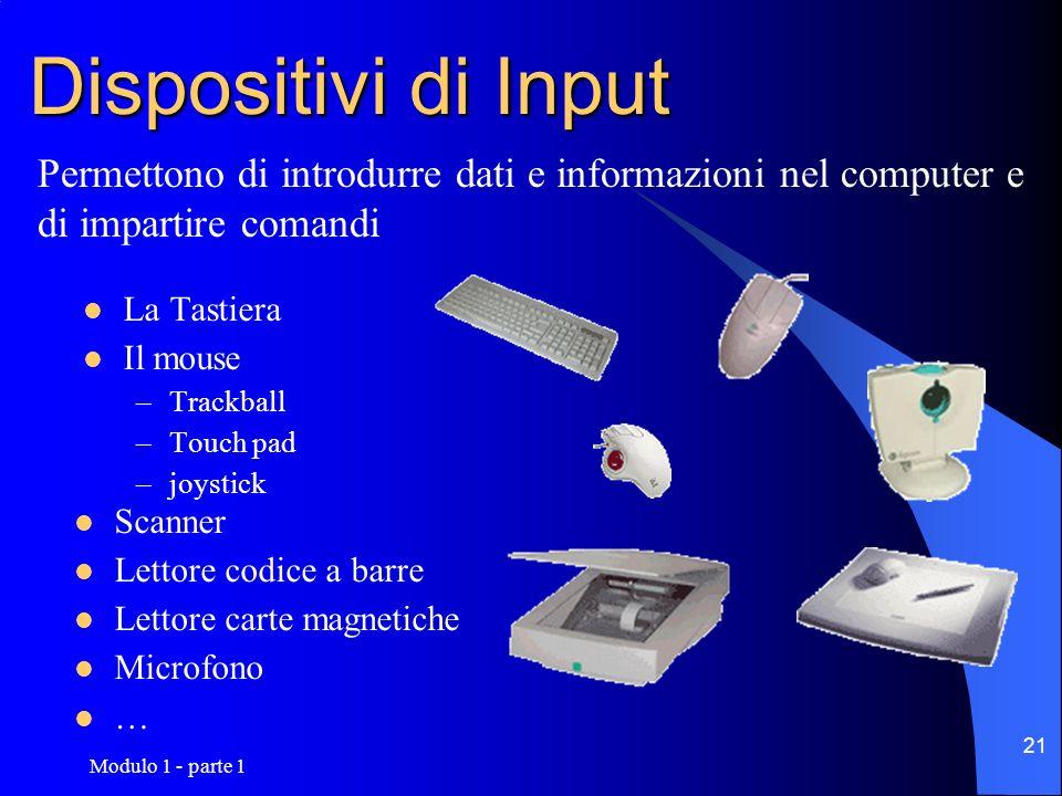 Modulo 1 - parte 1 21 Dispositivi di Input La Tastiera Il mouse –Trackball –Touch pad –joystick Scanner Lettore codice a barre Lettore carte magnetich