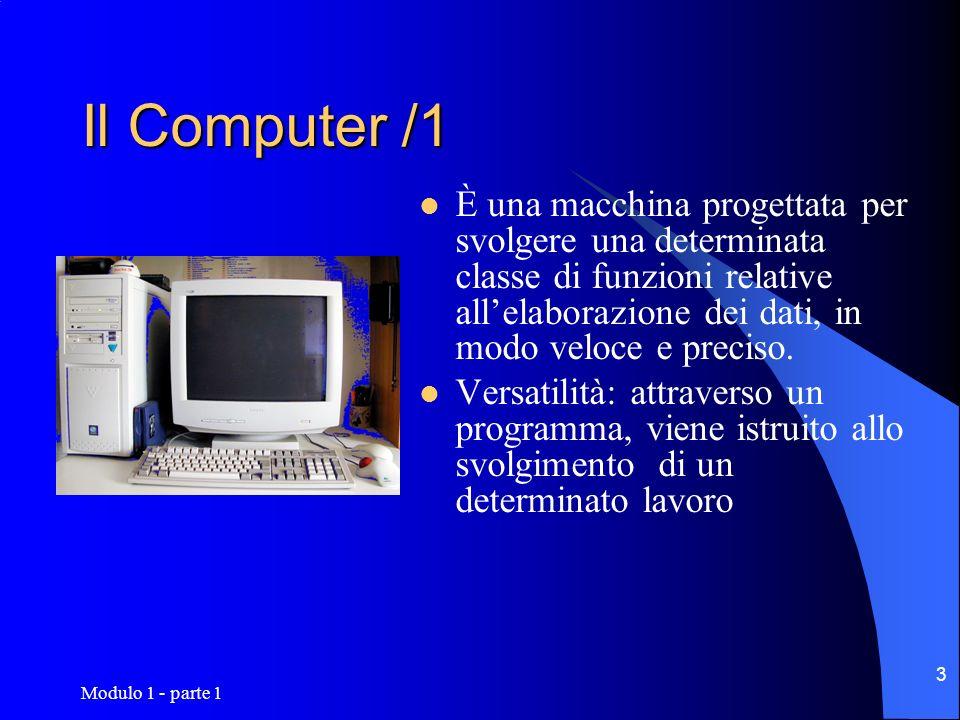 Modulo 1 - parte 1 4 Hardware –Componenti fisici di un computer: circuiti e componenti elettronici, stampanti, cavi,...tutto ciò che si può toccare materialmente Software –tutti i programmi, i dati che determinano il funzionamento della macchina,...tutto ciò che è intangibile Il Computer /2 - HW, SW