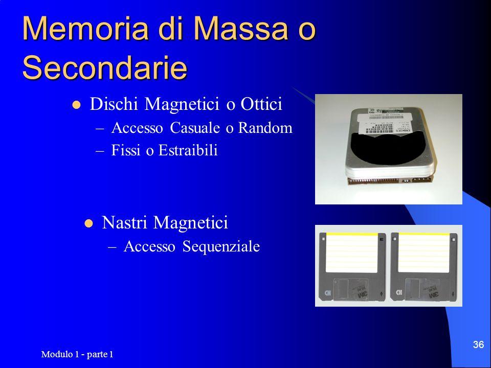 Modulo 1 - parte 1 36 Memoria di Massa o Secondarie Dischi Magnetici o Ottici –Accesso Casuale o Random –Fissi o Estraibili Nastri Magnetici –Accesso
