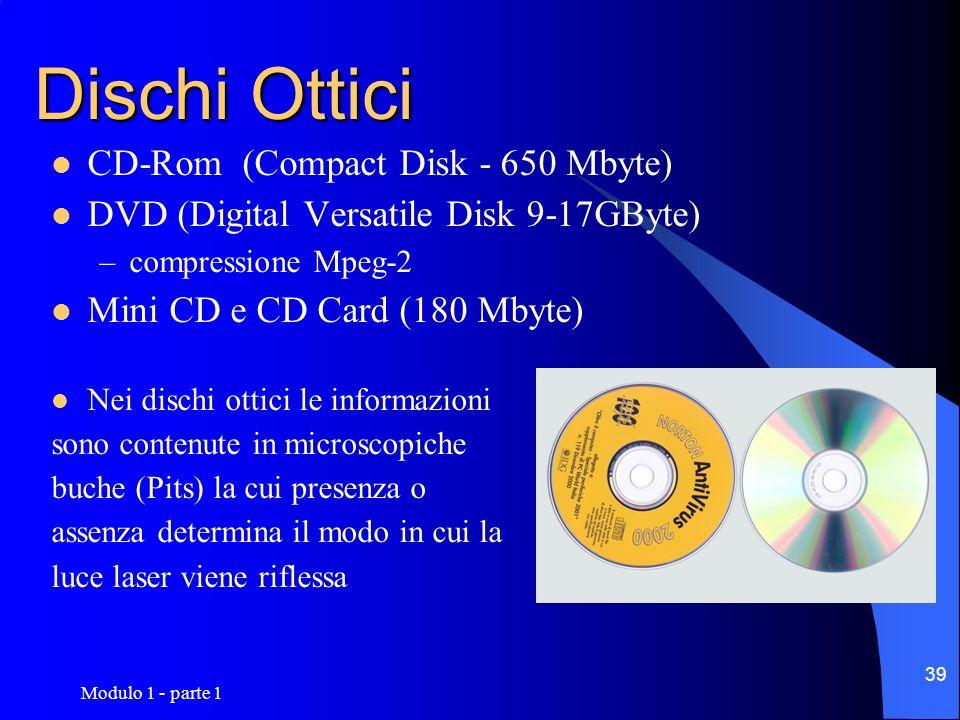Modulo 1 - parte 1 39 Dischi Ottici CD-Rom (Compact Disk - 650 Mbyte) DVD (Digital Versatile Disk 9-17GByte) –compressione Mpeg-2 Mini CD e CD Card (1