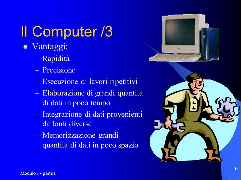 Modulo 1 - parte 1 5 Il Computer /3 Vantaggi: –Rapidità –Precisione –Esecuzione di lavori ripetitivi –Elaborazione di grandi quantità di dati in poco