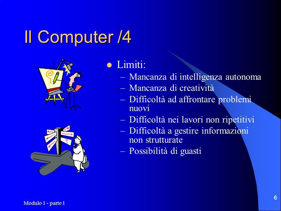 Modulo 1 - parte 1 6 Il Computer /4 Limiti: –Mancanza di intelligenza autonoma –Mancanza di creatività –Difficoltà ad affrontare problemi nuovi –Diffi