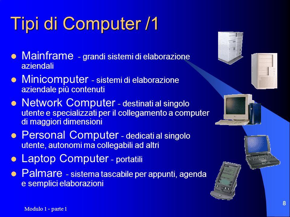 Modulo 1 - parte 1 9 Tipi di Computer/2 CLASSEPRESTAZIONICOSTOIMPIEGON UTENTI Mainframe ElevateElevato Sistema aziendale Elevato MiniMedieMedio s.a.