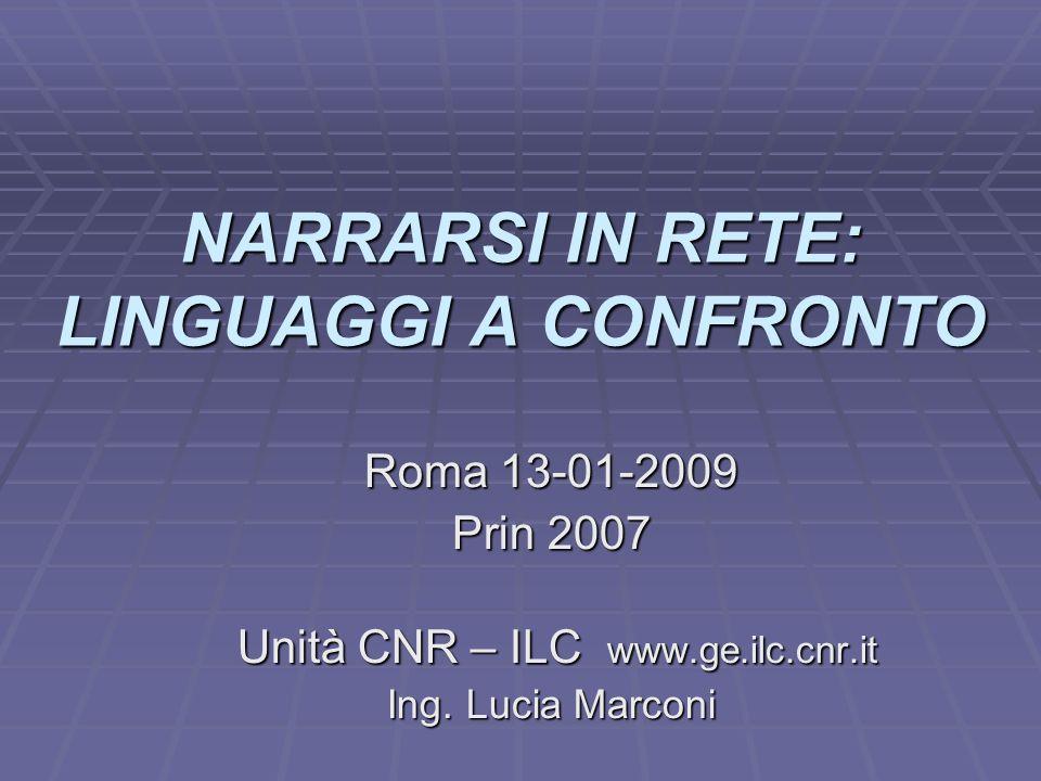 NARRARSI IN RETE: LINGUAGGI A CONFRONTO Roma 13-01-2009 Prin 2007 Unità CNR – ILC www.ge.ilc.cnr.it Unità CNR – ILC www.ge.ilc.cnr.it Ing.