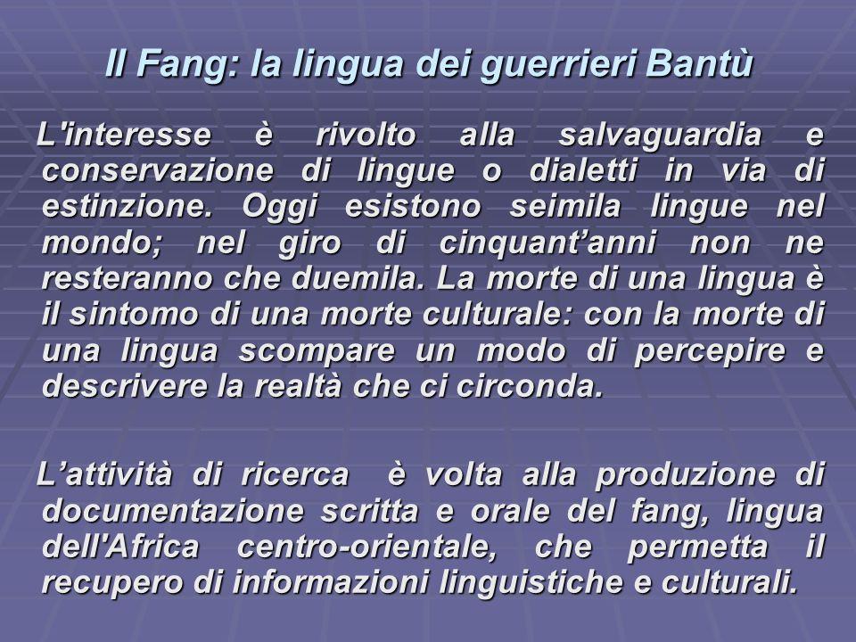Il Fang: la lingua dei guerrieri Bantù L interesse è rivolto alla salvaguardia e conservazione di lingue o dialetti in via di estinzione.