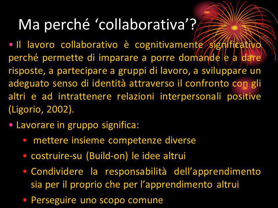 Ma perché collaborativa? Il lavoro collaborativo è cognitivamente significativo perché permette di imparare a porre domande e a dare risposte, a parte