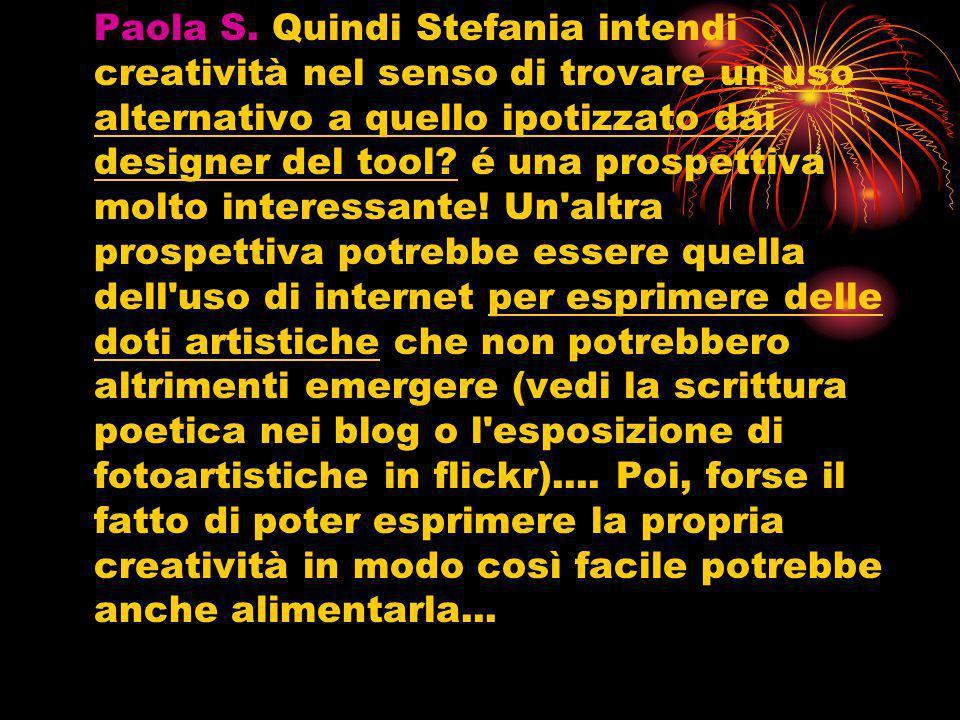 Paola S. Quindi Stefania intendi creatività nel senso di trovare un uso alternativo a quello ipotizzato dai designer del tool? é una prospettiva molto