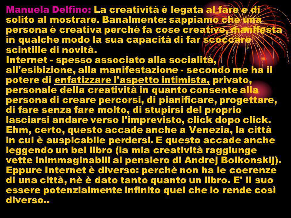 Manuela Delfino: La creatività è legata al fare e di solito al mostrare. Banalmente: sappiamo che una persona è creativa perchè fa cose creative, mani
