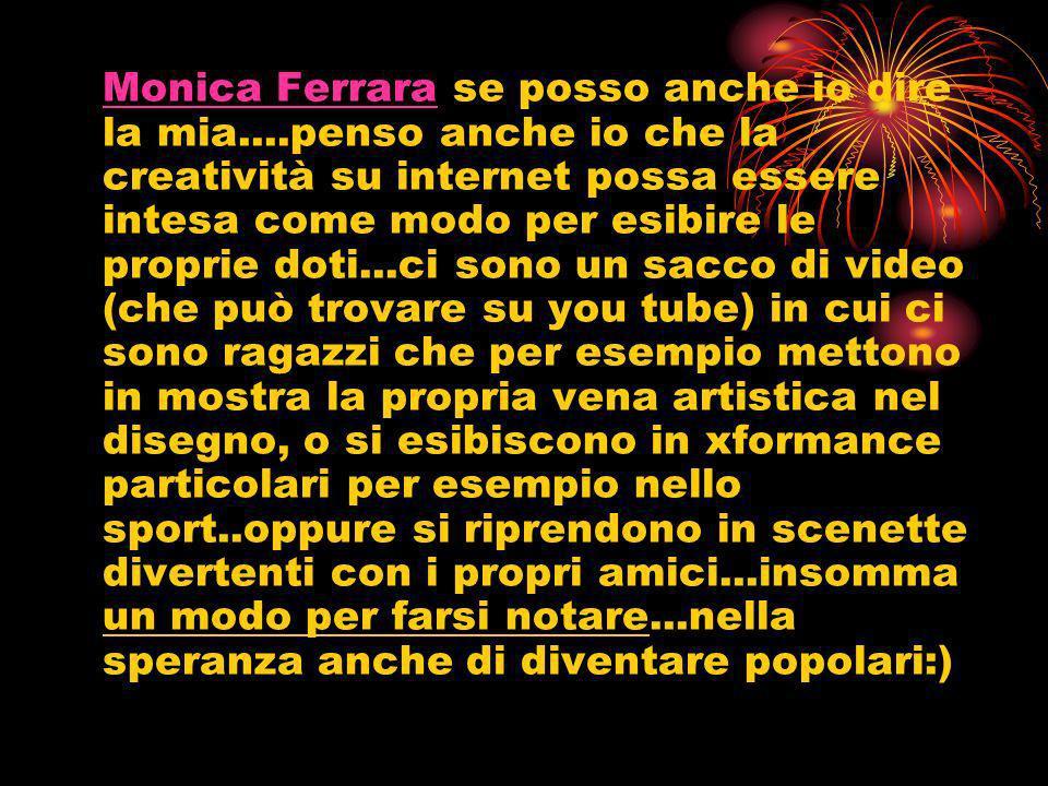 Monica FerraraMonica Ferrara se posso anche io dire la mia....penso anche io che la creatività su internet possa essere intesa come modo per esibire l