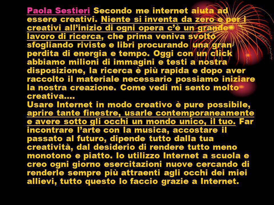Paola SestieriPaola Sestieri Secondo me internet aiuta ad essere creativi. Niente si inventa da zero e per i creativi allinizio di ogni opera cè un gr