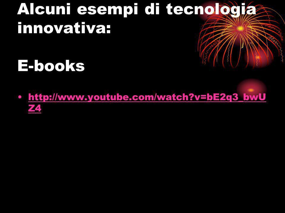 Alcuni esempi di tecnologia innovativa: E-books http://www.youtube.com/watch?v=bE2q3_bwU Z4http://www.youtube.com/watch?v=bE2q3_bwU Z4