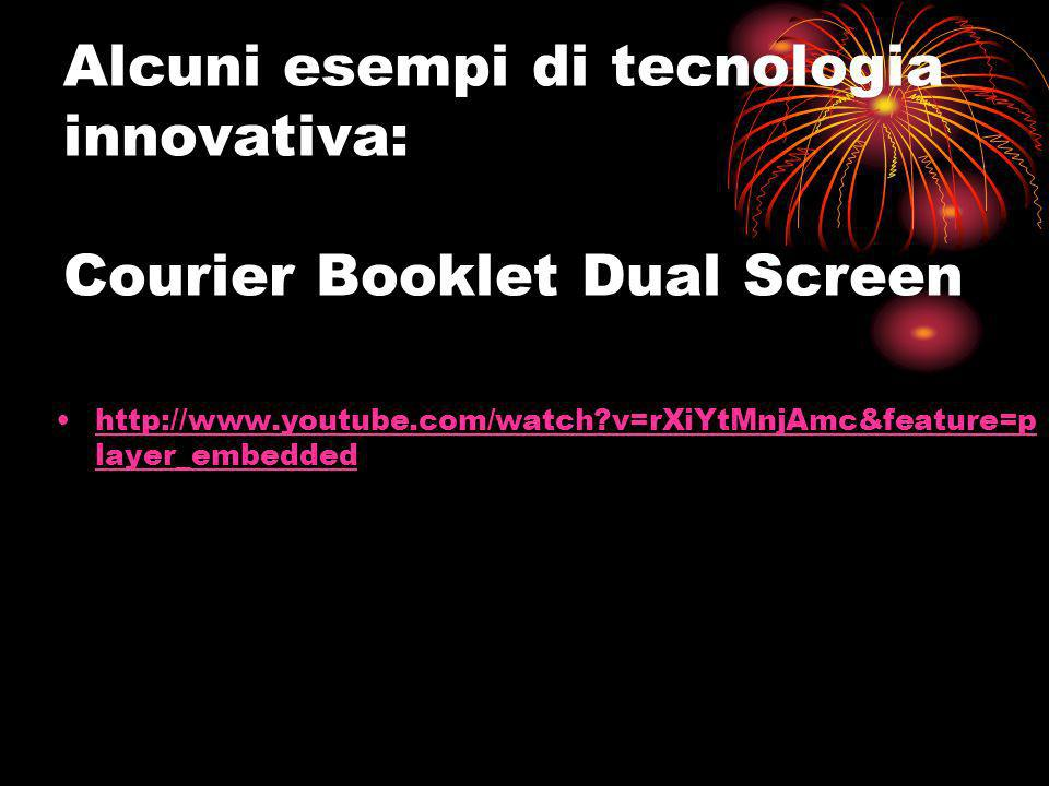 Alcuni esempi di tecnologia innovativa: Courier Booklet Dual Screen http://www.youtube.com/watch?v=rXiYtMnjAmc&feature=p layer_embeddedhttp://www.yout
