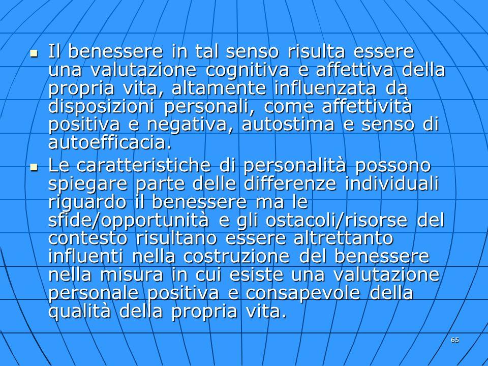 65 Il benessere in tal senso risulta essere una valutazione cognitiva e affettiva della propria vita, altamente influenzata da disposizioni personali,