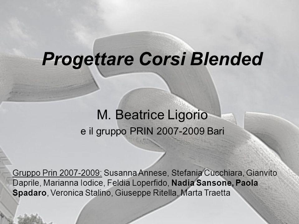 Progettare Corsi Blended M. Beatrice Ligorio e il gruppo PRIN 2007-2009 Bari Gruppo Prin 2007-2009: Susanna Annese, Stefania Cucchiara, Gianvito Dapri