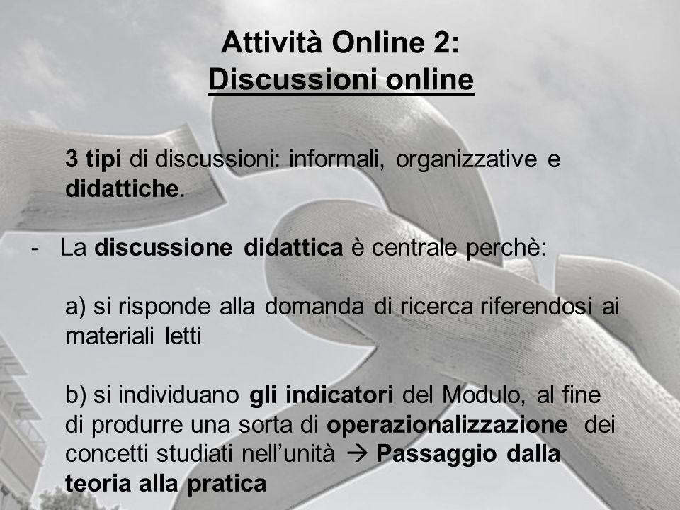 Attività Online 2: Discussioni online 3 tipi di discussioni: informali, organizzative e didattiche. - La discussione didattica è centrale perchè: a) s