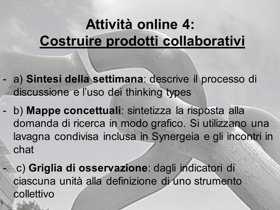 Attività online 4: Costruire prodotti collaborativi -a) Sintesi della settimana: descrive il processo di discussione e luso dei thinking types -b) Map