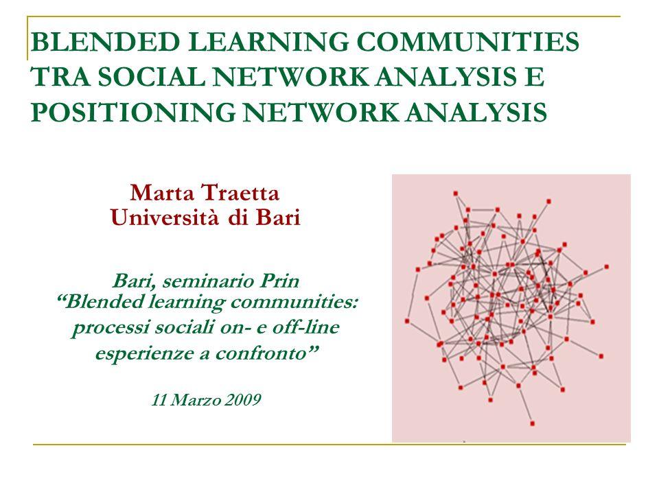 BLENDED LEARNING COMMUNITIES TRA SOCIAL NETWORK ANALYSIS E POSITIONING NETWORK ANALYSIS Marta Traetta Università di Bari Bari, seminario Prin Blended