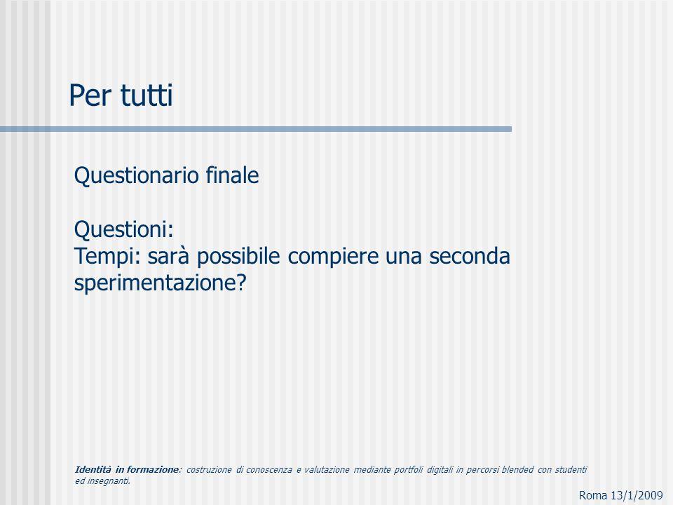 Questionario finale Questioni: Tempi: sarà possibile compiere una seconda sperimentazione? Roma 13/1/2009 Per tutti Identità in formazione: costruzion