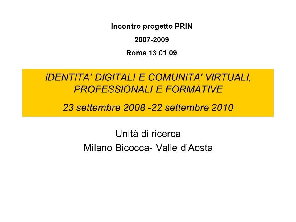 IDENTITA DIGITALI E COMUNITA VIRTUALI, PROFESSIONALI E FORMATIVE 23 settembre 2008 -22 settembre 2010 Unità di ricerca Milano Bicocca- Valle dAosta Incontro progetto PRIN 2007-2009 Roma 13.01.09