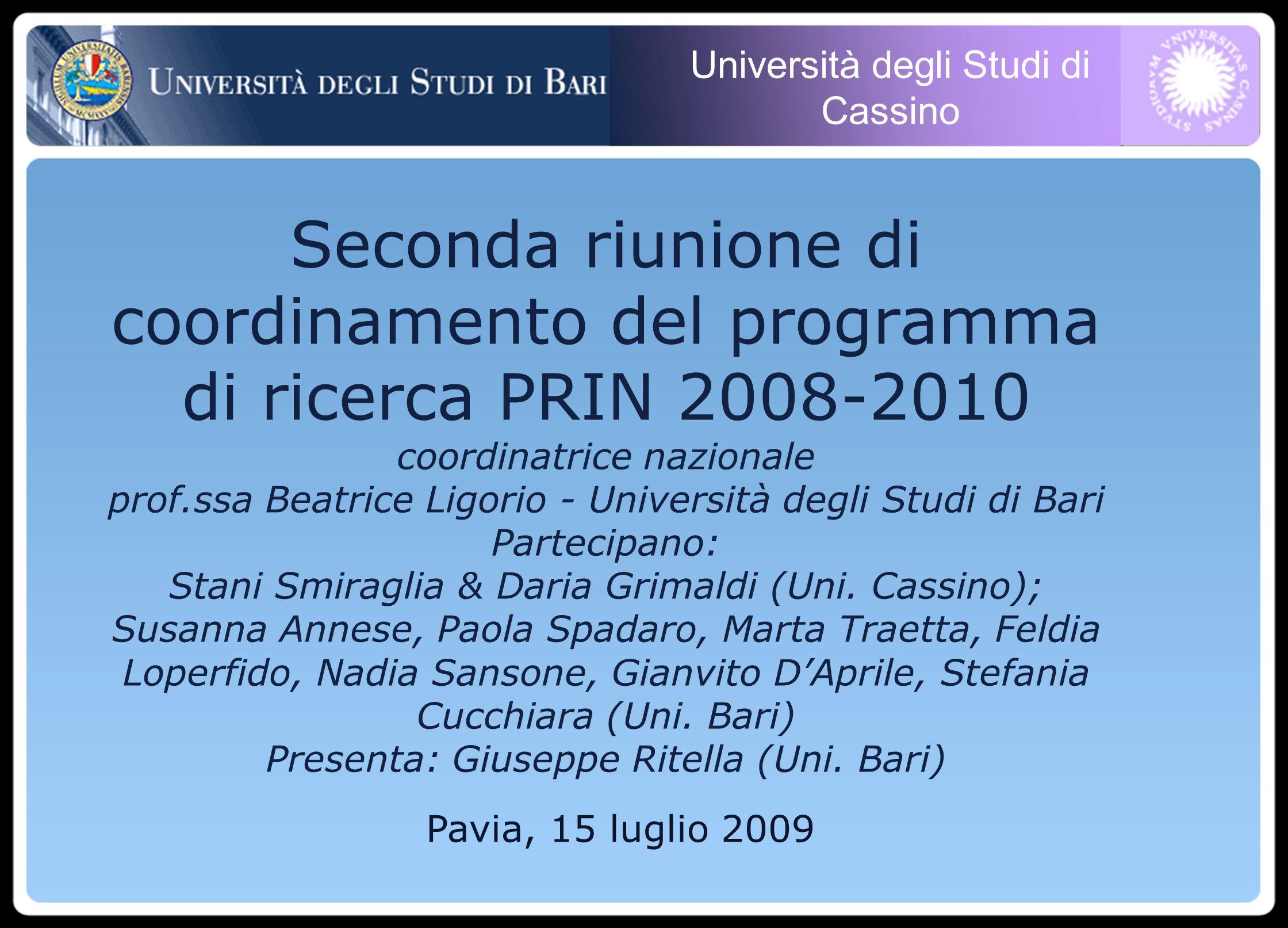 Università degli Studi di Cassino Pavia, 15 luglio 2009 Seconda riunione di coordinamento del programma di ricerca PRIN 2008-2010 coordinatrice nazionale prof.ssa Beatrice Ligorio - Università degli Studi di Bari Partecipano: Stani Smiraglia & Daria Grimaldi (Uni.