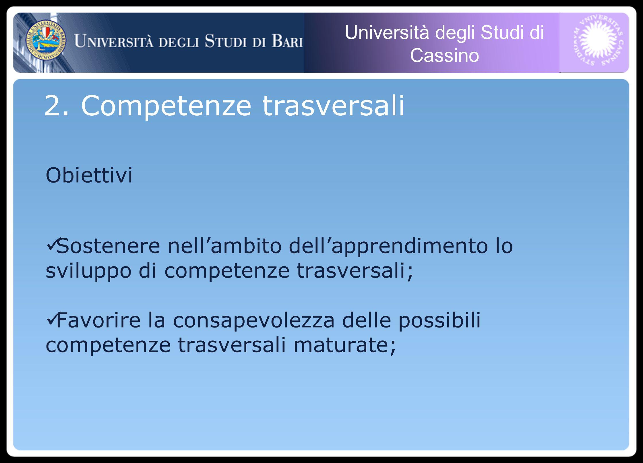 Università degli Studi di Cassino Obiettivi Sostenere nellambito dellapprendimento lo sviluppo di competenze trasversali; Favorire la consapevolezza delle possibili competenze trasversali maturate; 2.