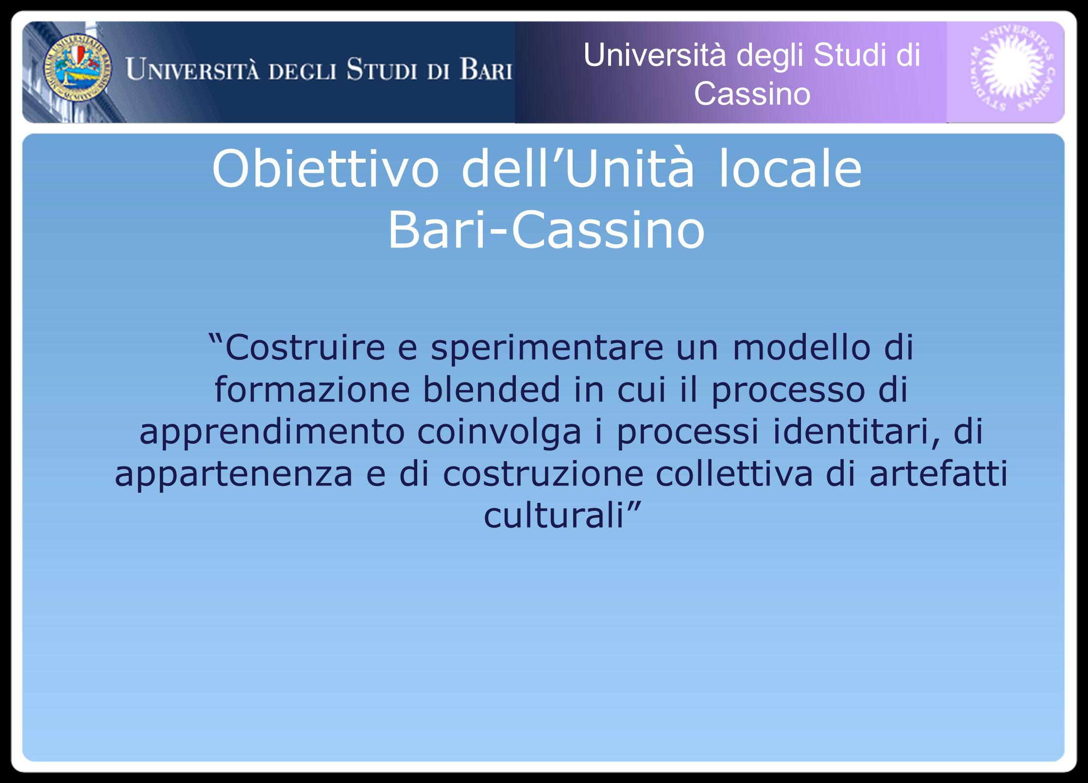 Università degli Studi di Cassino Costruire e sperimentare un modello di formazione blended in cui il processo di apprendimento coinvolga i processi identitari, di appartenenza e di costruzione collettiva di artefatti culturali Obiettivo dellUnità locale Bari-Cassino