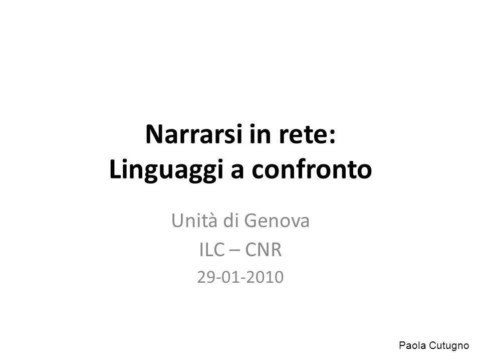 Narrarsi in rete: Linguaggi a confronto Unità di Genova ILC – CNR 29-01-2010 Paola Cutugno