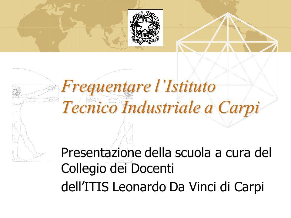 Frequentare lIstituto Tecnico Industriale a Carpi Presentazione della scuola a cura del Collegio dei Docenti dellITIS Leonardo Da Vinci di Carpi