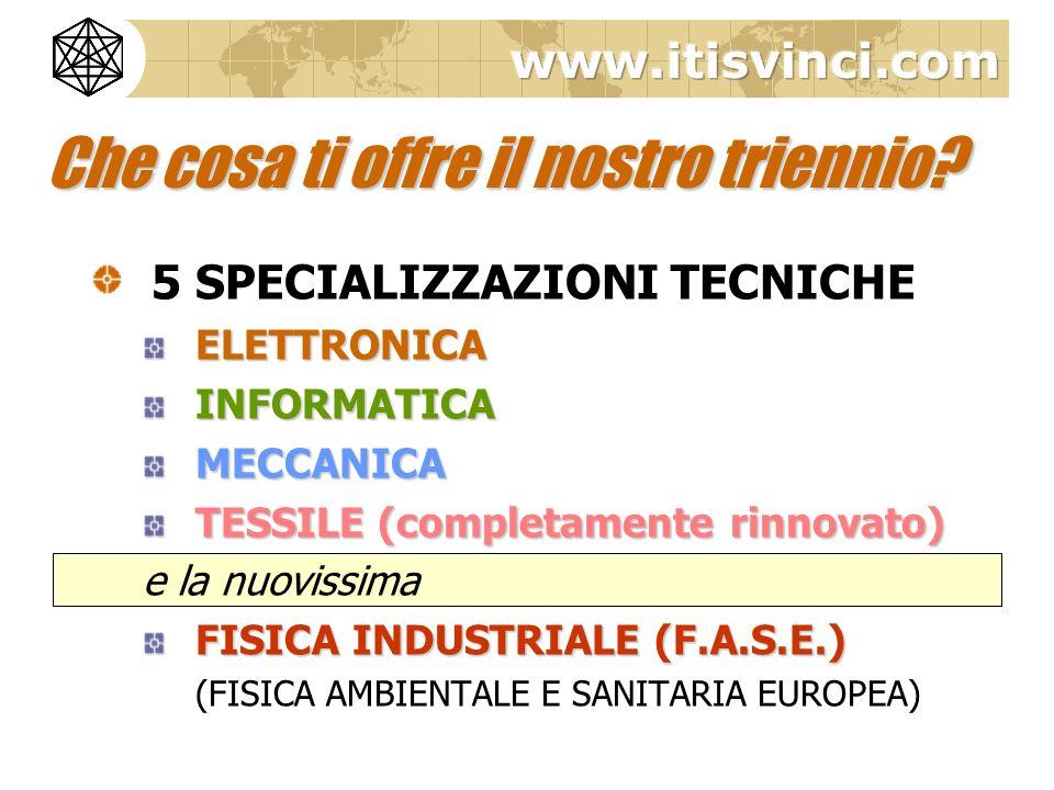 5 SPECIALIZZAZIONI TECNICHEELETTRONICAINFORMATICAMECCANICA TESSILE (completamente rinnovato) e la nuovissima FISICA INDUSTRIALE (F.A.S.E.) (FISICA AMB