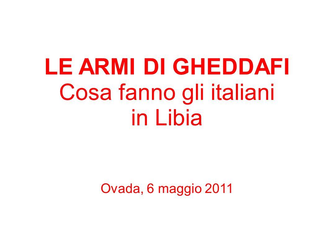 LE ARMI DI GHEDDAFI Cosa fanno gli italiani in Libia Ovada, 6 maggio 2011