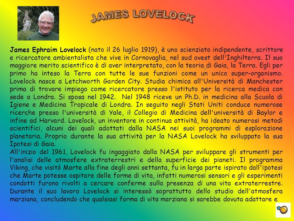 James Ephraim Lovelock (nato il 26 luglio 1919), è uno scienziato indipendente, scrittore e ricercatore ambientalista che vive in Cornovaglia, nel sud ovest dell Inghilterra.