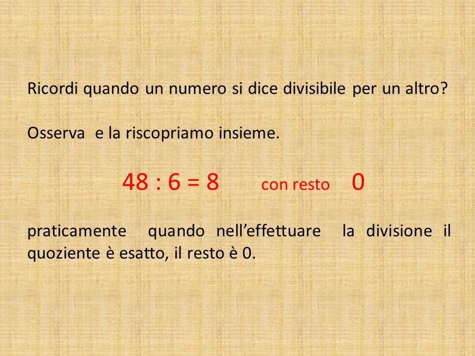 Ricordi quando un numero si dice divisibile per un altro? Osserva e la riscopriamo insieme. 48 : 6 = 8 con resto 0 praticamente quando nelleffettuare