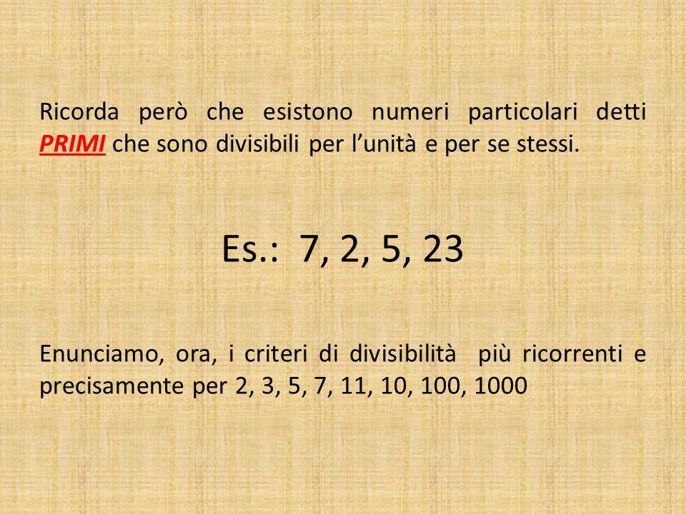Ricorda però che esistono numeri particolari detti PRIMI che sono divisibili per lunità e per se stessi. Es.: 7, 2, 5, 23 Enunciamo, ora, i criteri di