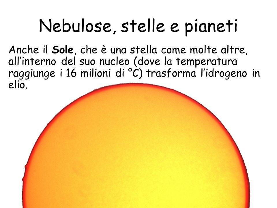 Nebulose, stelle e pianeti Anche il Sole, che è una stella come molte altre, allinterno del suo nucleo (dove la temperatura raggiunge i 16 milioni di °C) trasforma lidrogeno in elio.