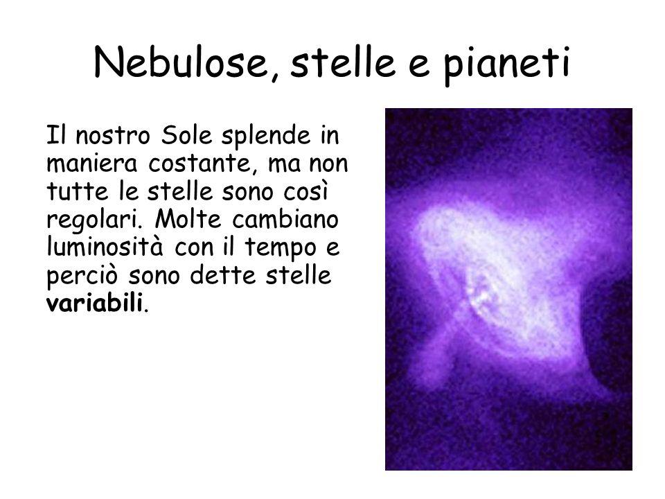 Nebulose, stelle e pianeti Il nostro Sole splende in maniera costante, ma non tutte le stelle sono così regolari.