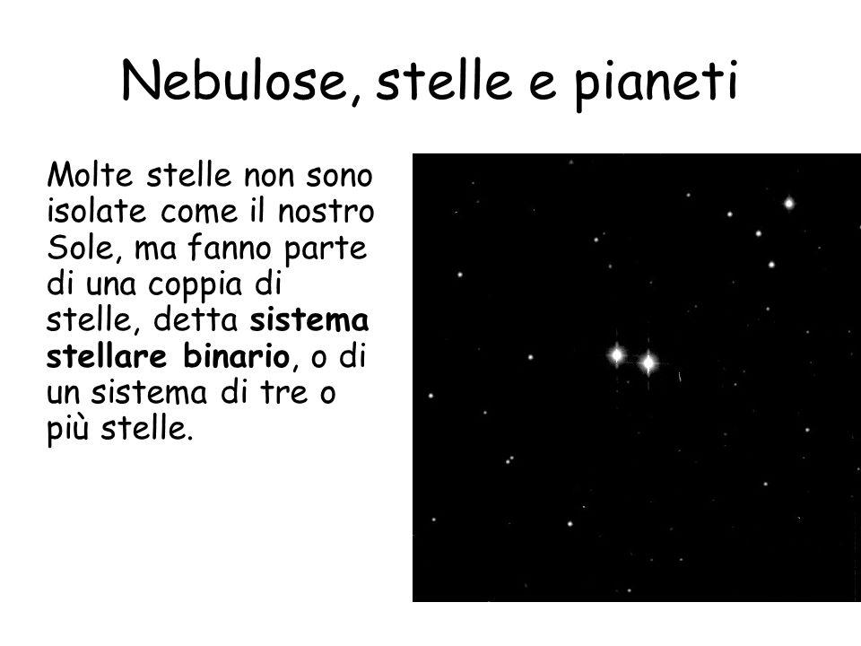 Nebulose, stelle e pianeti Molte stelle non sono isolate come il nostro Sole, ma fanno parte di una coppia di stelle, detta sistema stellare binario, o di un sistema di tre o più stelle.