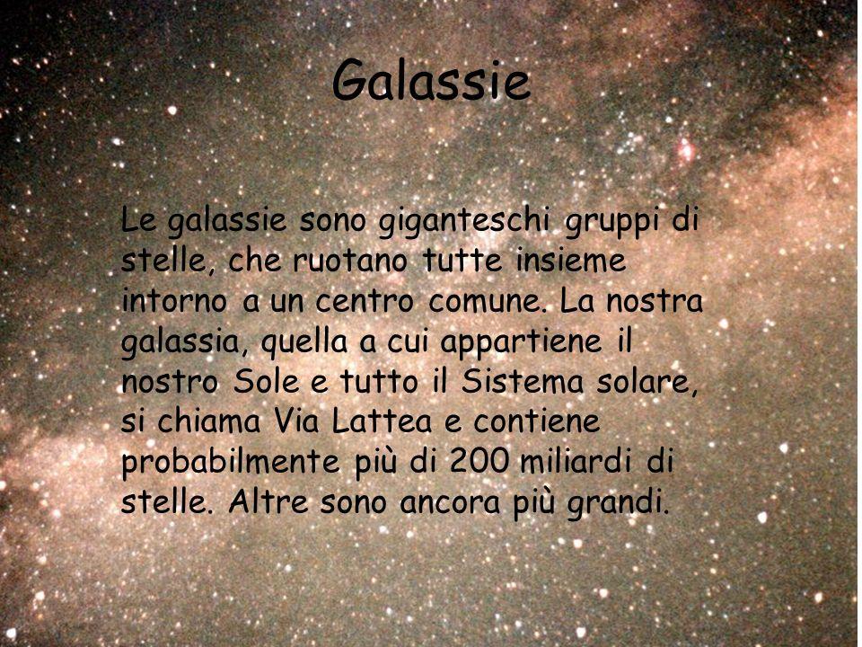 Galassie Le galassie sono giganteschi gruppi di stelle, che ruotano tutte insieme intorno a un centro comune.