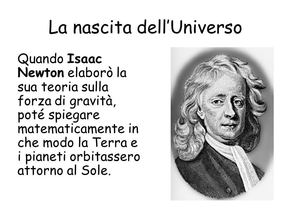 La nascita dellUniverso Quando Isaac Newton elaborò la sua teoria sulla forza di gravità, poté spiegare matematicamente in che modo la Terra e i pianeti orbitassero attorno al Sole.