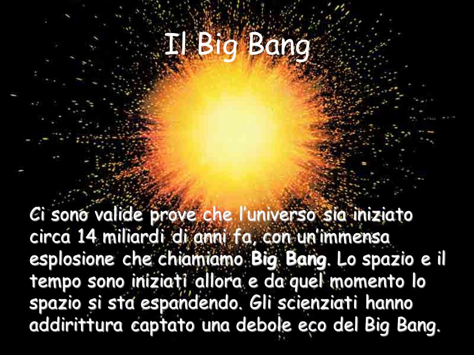 Il Big Bang Ci sono valide prove che luniverso sia iniziato circa 14 miliardi di anni fa, con unimmensa esplosione che chiamiamo Big Bang.