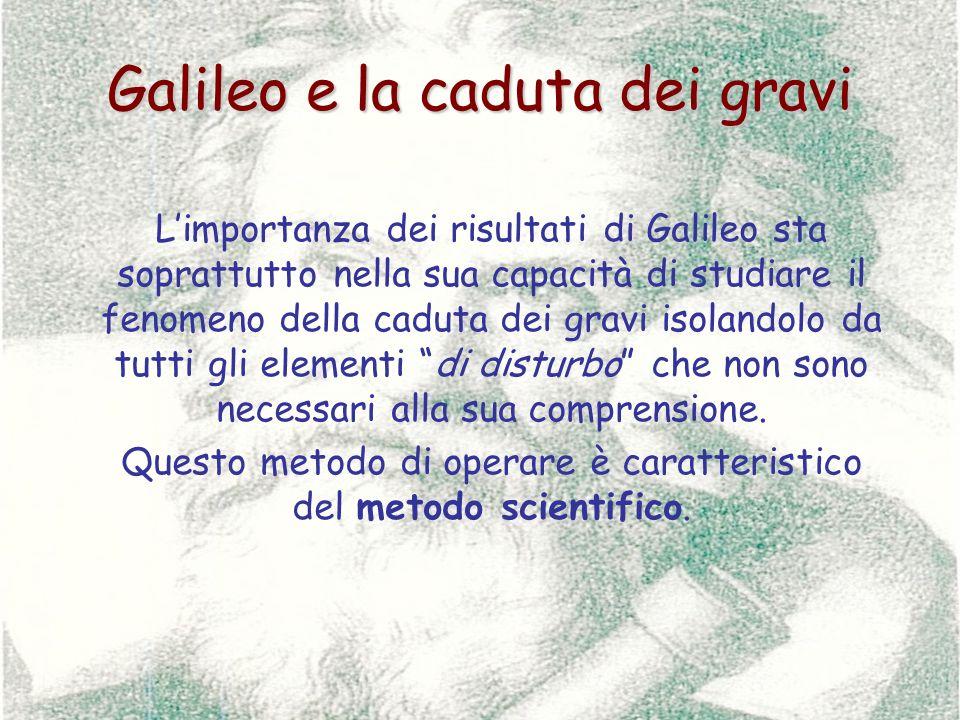 Galileo e la caduta dei gravi Limportanza dei risultati di Galileo sta soprattutto nella sua capacità di studiare il fenomeno della caduta dei gravi i