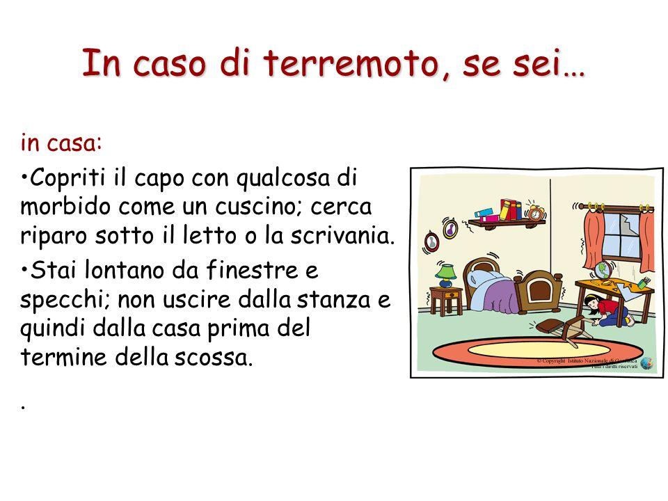 In caso di terremoto, se sei… in casa: Copriti il capo con qualcosa di morbido come un cuscino; cerca riparo sotto il letto o la scrivania. Stai lonta